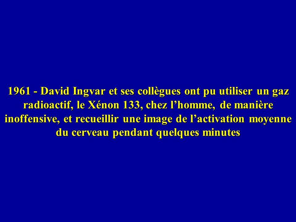 1961 - David Ingvar et ses collègues ont pu utiliser un gaz radioactif, le Xénon 133, chez lhomme, de manière inoffensive, et recueillir une image de