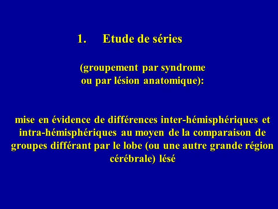 1.Etude de séries (groupement par syndrome ou par lésion anatomique): mise en évidence de différences inter-hémisphériques et intra-hémisphériques au