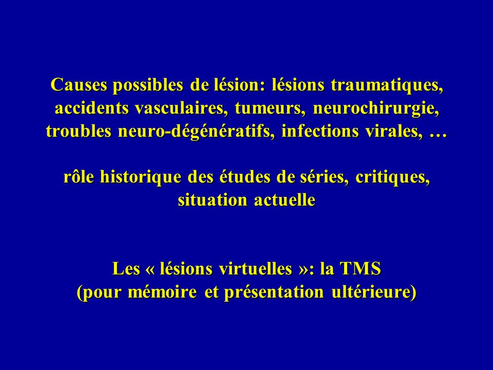 Causes possibles de lésion: lésions traumatiques, accidents vasculaires, tumeurs, neurochirurgie, troubles neuro-dégénératifs, infections virales, … r