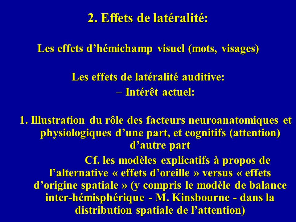 2. Effets de latéralité: Les effets dhémichamp visuel (mots, visages) Les effets de latéralité auditive: –Intérêt actuel: 1. Illustration du rôle des