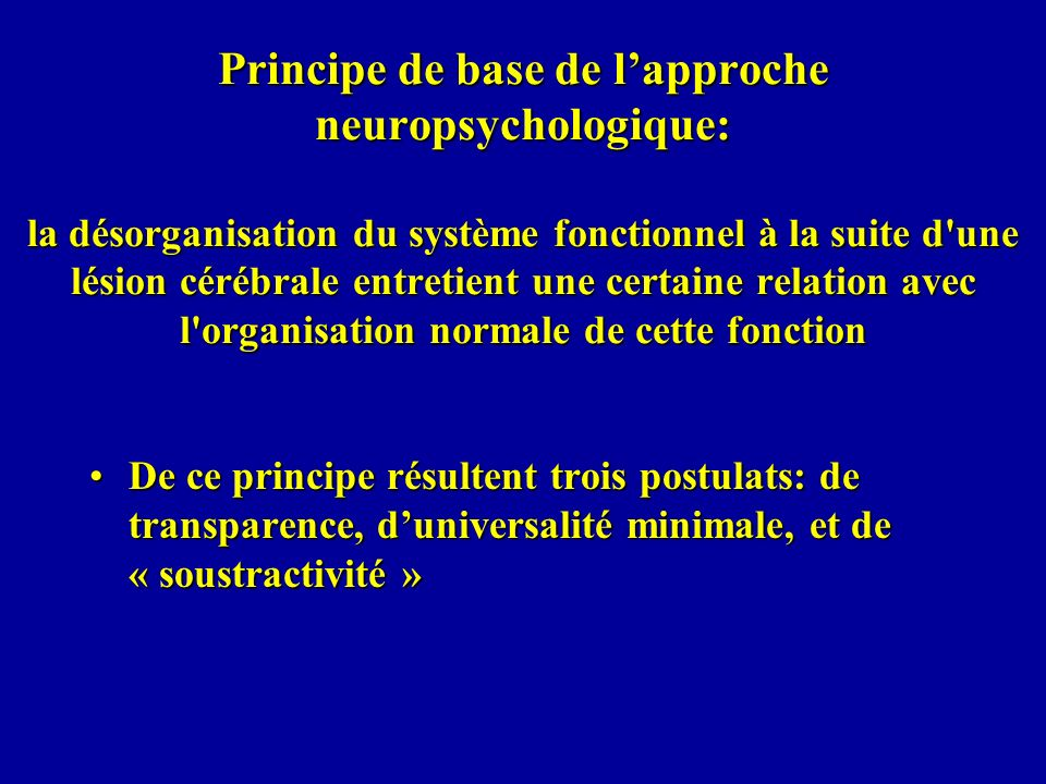 Principe de base de lapproche neuropsychologique: la désorganisation du système fonctionnel à la suite d'une lésion cérébrale entretient une certaine