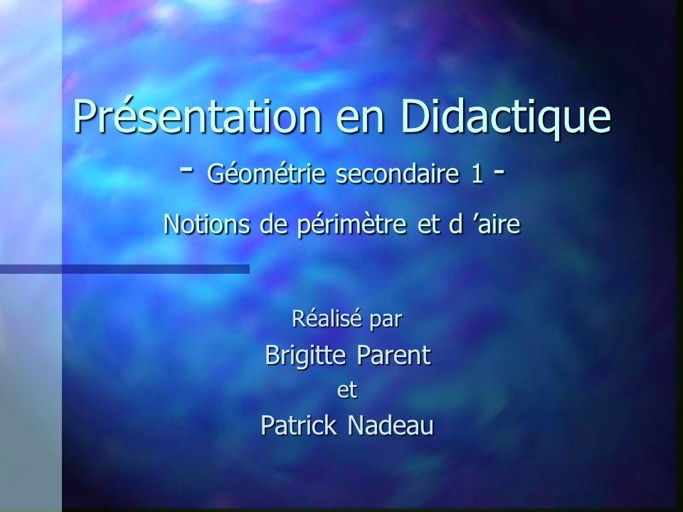 Présentation en Didactique - Géométrie secondaire 1 - Notions de périmètre et d aire Réalisé par Brigitte Parent et Patrick Nadeau