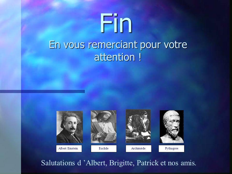 Fin En vous remerciant pour votre attention ! Salutations d Albert, Brigitte, Patrick et nos amis. Albert Einstein Euclide Archimède Pythagore
