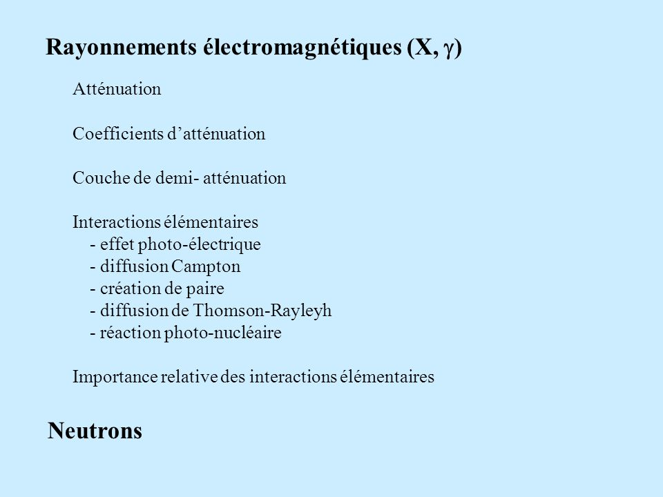 Rayonnements électromagnétiques (X, ) Atténuation Coefficients datténuation Couche de demi- atténuation Interactions élémentaires - effet photo-électrique - diffusion Campton - création de paire - diffusion de Thomson-Rayleyh - réaction photo-nucléaire Importance relative des interactions élémentaires Neutrons