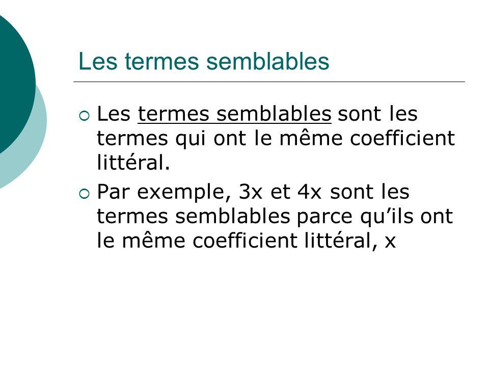 Les termes semblables Les termes semblables sont les termes qui ont le même coefficient littéral. Par exemple, 3x et 4x sont les termes semblables par