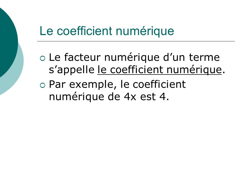 Le coefficient numérique Le facteur numérique dun terme sappelle le coefficient numérique. Par exemple, le coefficient numérique de 4x est 4.