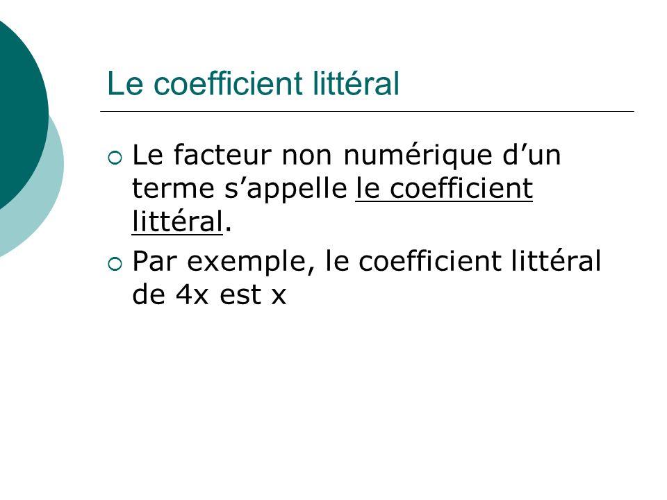 Le coefficient littéral Le facteur non numérique dun terme sappelle le coefficient littéral. Par exemple, le coefficient littéral de 4x est x