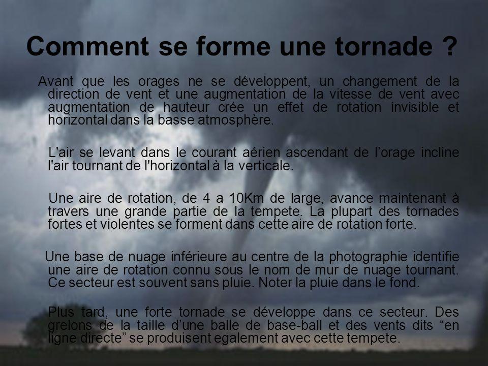 Types de tornades Tornades faibles 69% de toutes les tornades Moins de 5% de morts par tornades Duree de vie de 1-10+ minutes Vitesse du vent inferieure a 180 Km/h Tornades fortes 29% de toutes les tornades Pres de 30% de morts par tornades Peuvent durer 20 minutes ou plus Vents de 180-330 Km/h Tornades violentes Seulement 2% de toutes les tornades 70% de morts par tornades Duree de vie peut exceder 1 heure