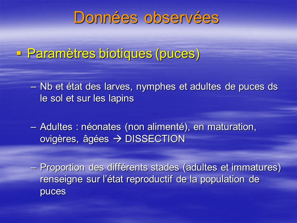 Données observées Paramètres biotiques (puces) Paramètres biotiques (puces) –Nb et état des larves, nymphes et adultes de puces ds le sol et sur les l