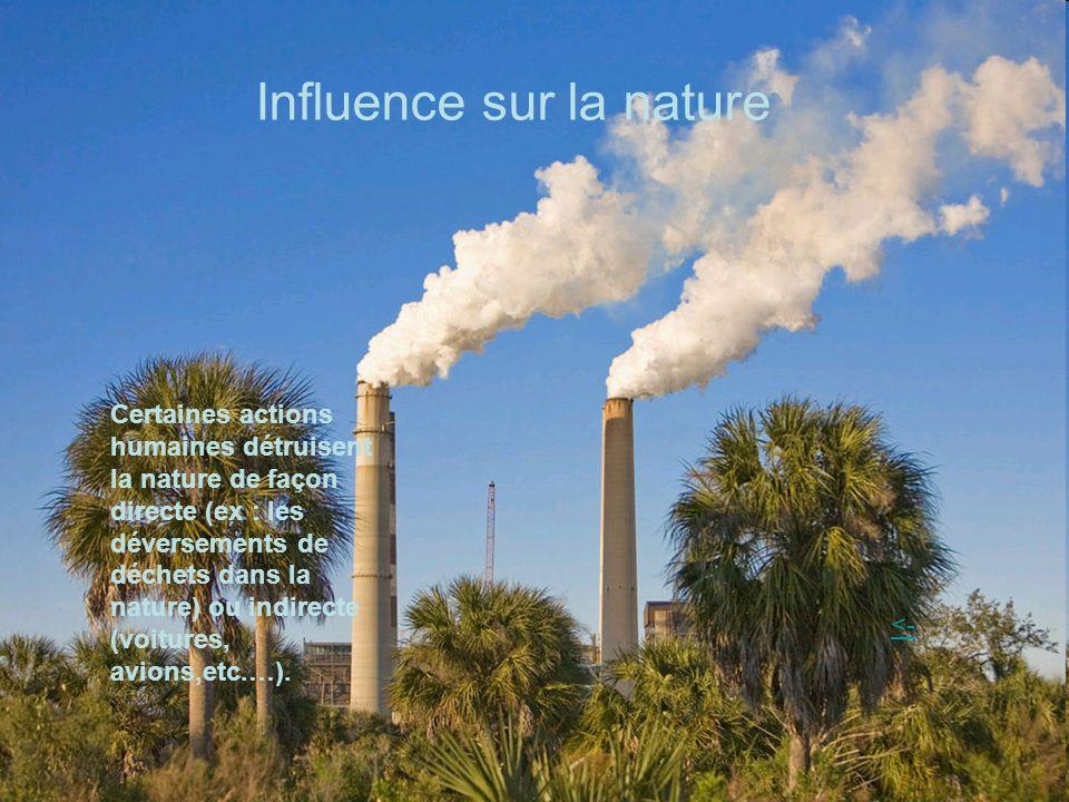 Influence sur la nature Certaines actions humaines détruisent la nature de façon directe (ex : les déversements de déchets dans la nature) ou indirecte (voitures, avions,etc.…).