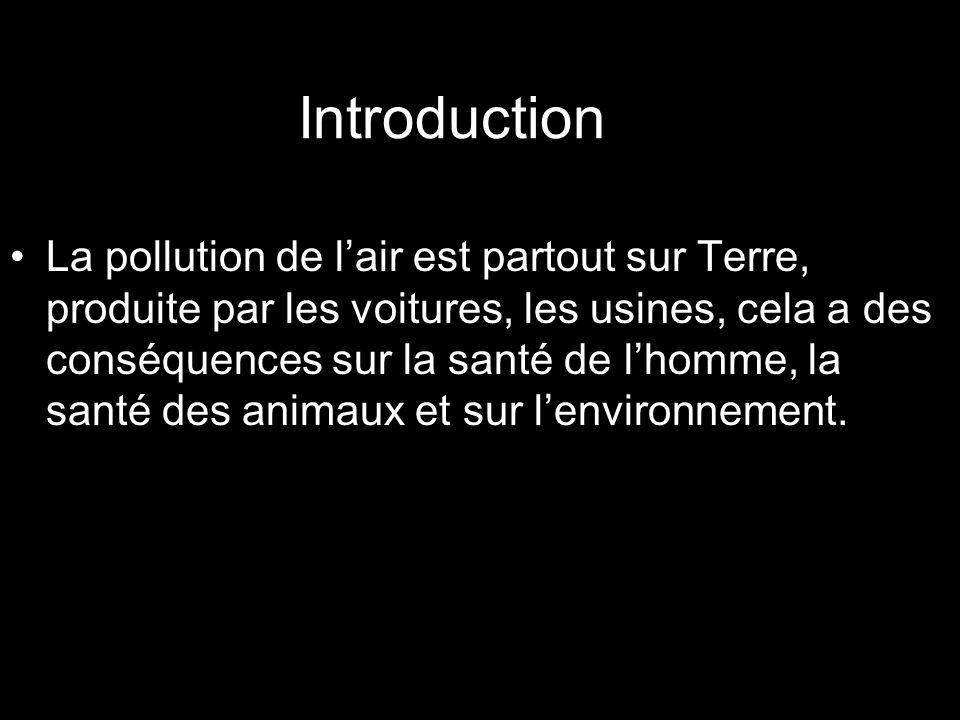 Introduction La pollution de lair est partout sur Terre, produite par les voitures, les usines, cela a des conséquences sur la santé de lhomme, la santé des animaux et sur lenvironnement.