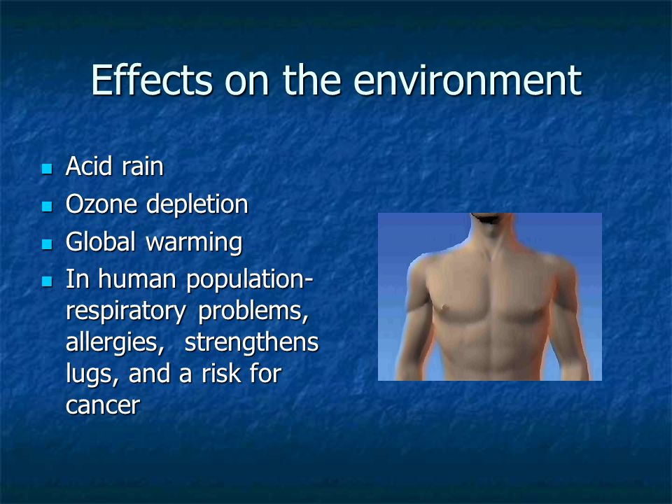 Effects on the environment Acid rain Acid rain Ozone depletion Ozone depletion Global warming Global warming In human population- respiratory problems