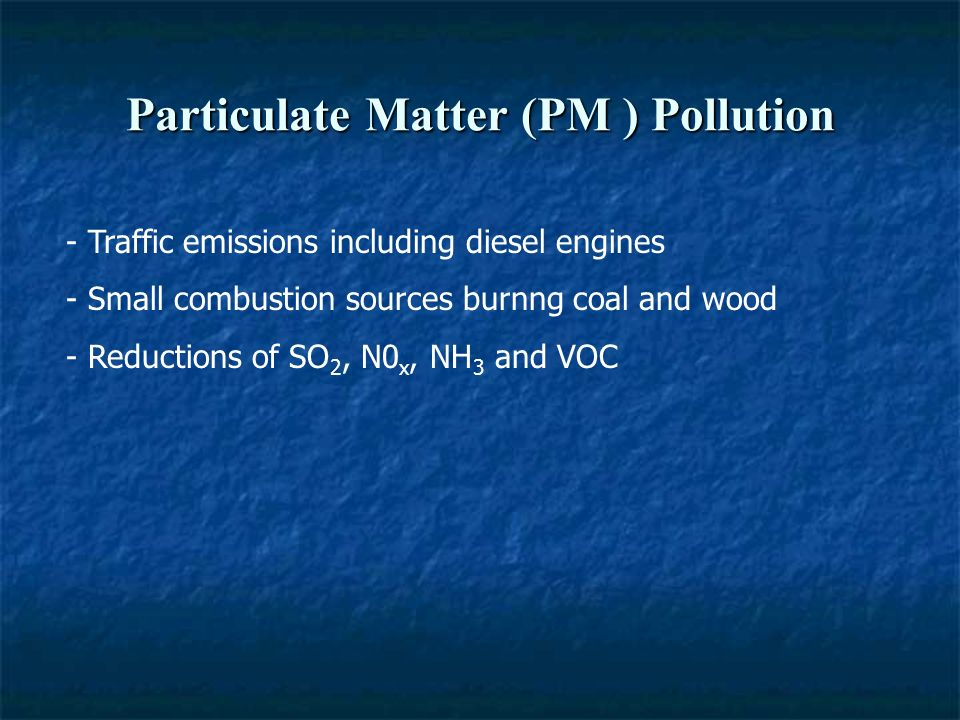 Particulate Matter (PM ) Pollution - Traffic emissions including diesel engines - Small combustion sources burnng coal and wood - Reductions of SO 2, N0 x, NH 3 and VOC