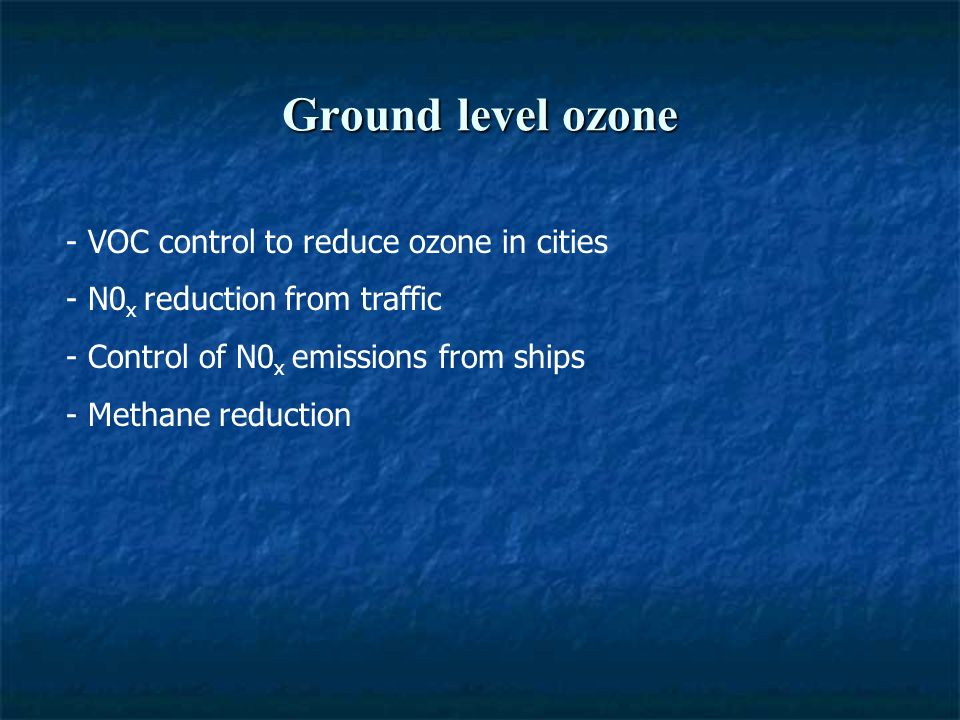 Ground level ozone - VOC control to reduce ozone in cities - N0 x reduction from traffic - Control of N0 x emissions from ships - Methane reduction