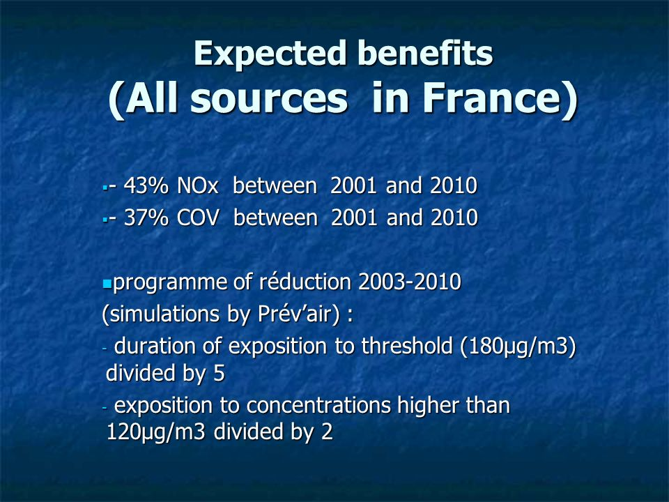 Expected benefits (All sources in France) - 43% NOx between 2001 and 2010 - 43% NOx between 2001 and 2010 - 37% COV between 2001 and 2010 - 37% COV between 2001 and 2010 programme of réduction 2003-2010 programme of réduction 2003-2010 (simulations by Prévair) : - duration of exposition to threshold (180µg/m3) divided by 5 - exposition to concentrations higher than 120µg/m3 divided by 2