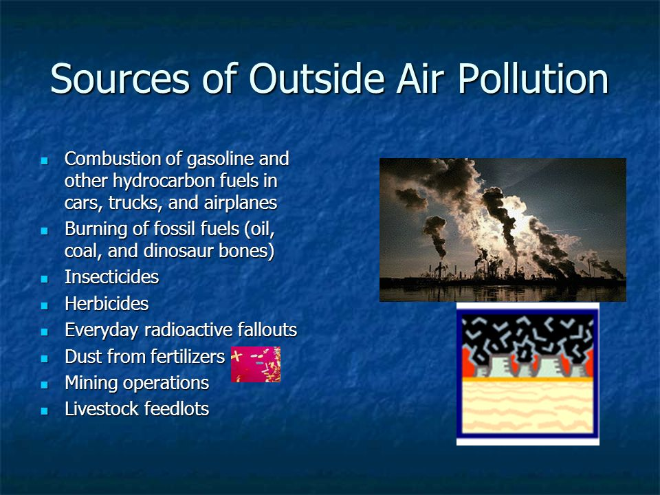 Sources of Outside Air Pollution Combustion of gasoline and other hydrocarbon fuels in cars, trucks, and airplanes Combustion of gasoline and other hy