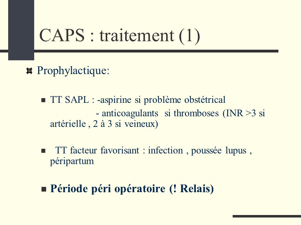 CAPS : traitement (1) Prophylactique: TT SAPL : -aspirine si problème obstétrical - anticoagulants si thromboses (INR >3 si artérielle, 2 à 3 si veine