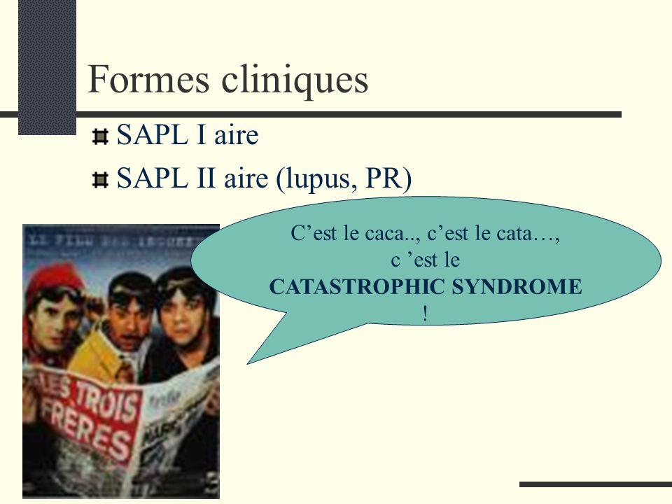 Formes cliniques SAPL I aire SAPL II aire (lupus, PR) Cest le caca.., cest le cata…, c est le CATASTROPHIC SYNDROME !