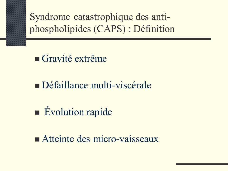 Syndrome catastrophique des anti- phospholipides (CAPS) : Définition Gravité extrême Défaillance multi-viscérale Évolution rapide Atteinte des micro-v