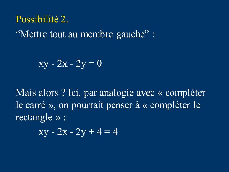 Possibilité 2. Mettre tout au membre gauche : xy - 2x - 2y = 0 Mais alors .