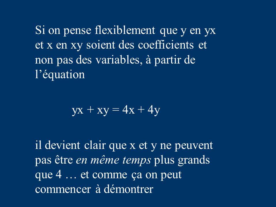Si on pense flexiblement que y en yx et x en xy soient des coefficients et non pas des variables, à partir de léquation yx + xy = 4x + 4y il devient clair que x et y ne peuvent pas être en même temps plus grands que 4 … et comme ça on peut commencer à démontrer