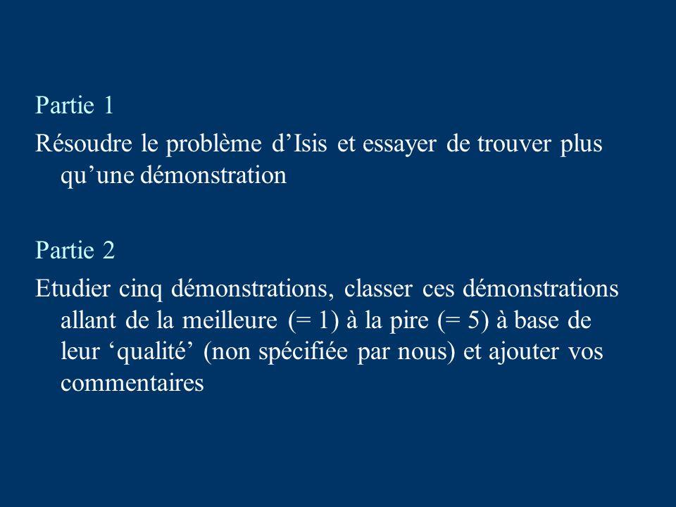 Partie 1 Résoudre le problème dIsis et essayer de trouver plus quune démonstration Partie 2 Etudier cinq démonstrations, classer ces démonstrations allant de la meilleure (= 1) à la pire (= 5) à base de leur qualité (non spécifiée par nous) et ajouter vos commentaires