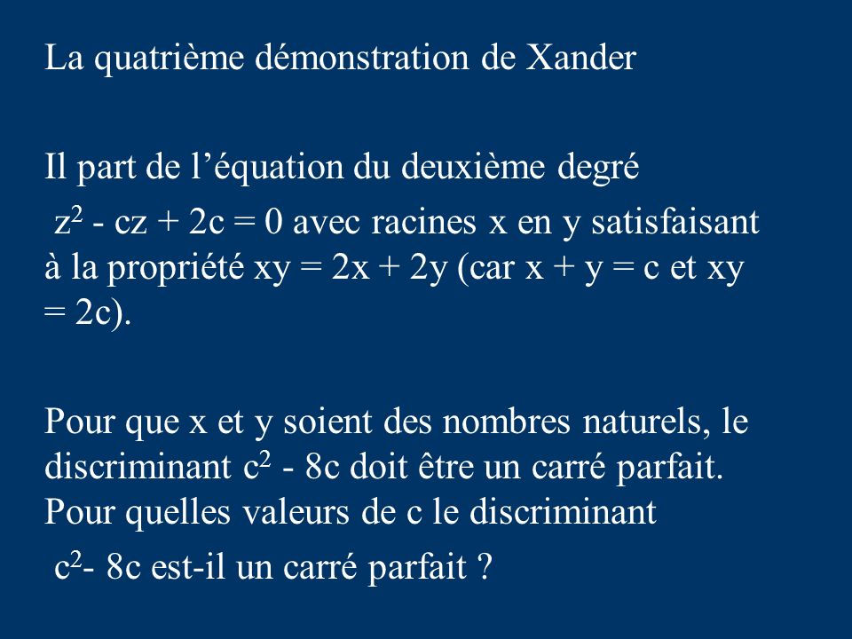 La quatrième démonstration de Xander Il part de léquation du deuxième degré z 2 - cz + 2c = 0 avec racines x en y satisfaisant à la propriété xy = 2x + 2y (car x + y = c et xy = 2c).
