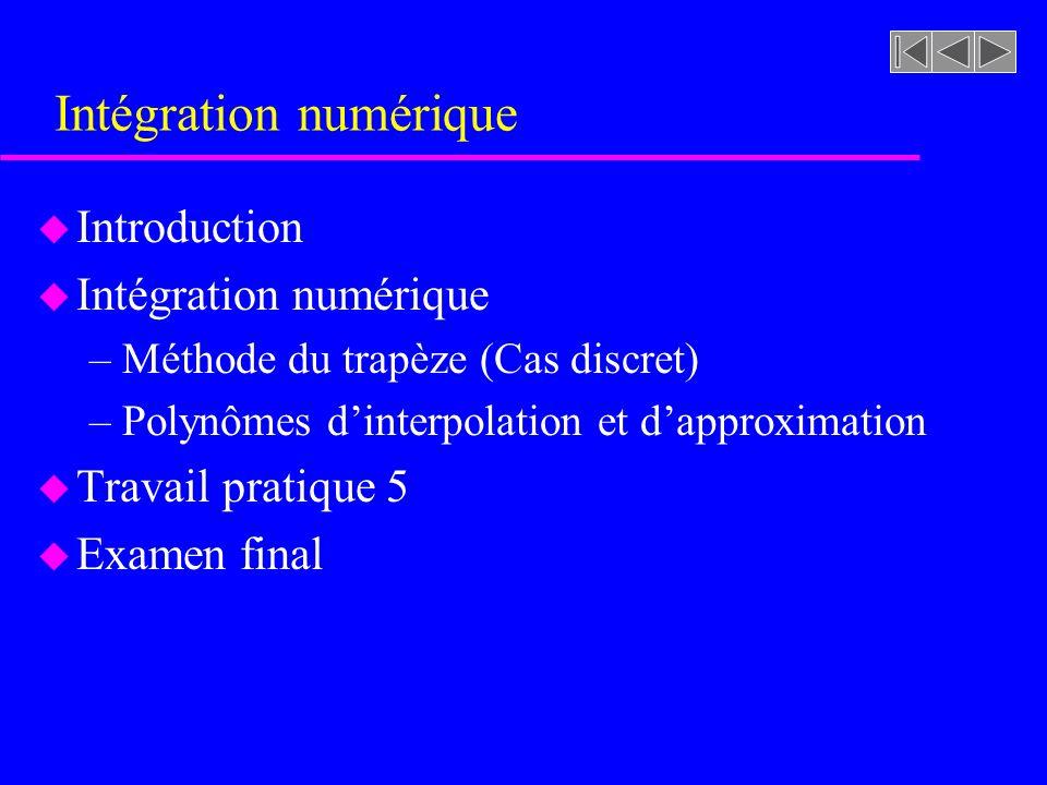Intégration numérique u Introduction u Intégration numérique –Méthode du trapèze (Cas discret) –Polynômes dinterpolation et dapproximation u Travail p