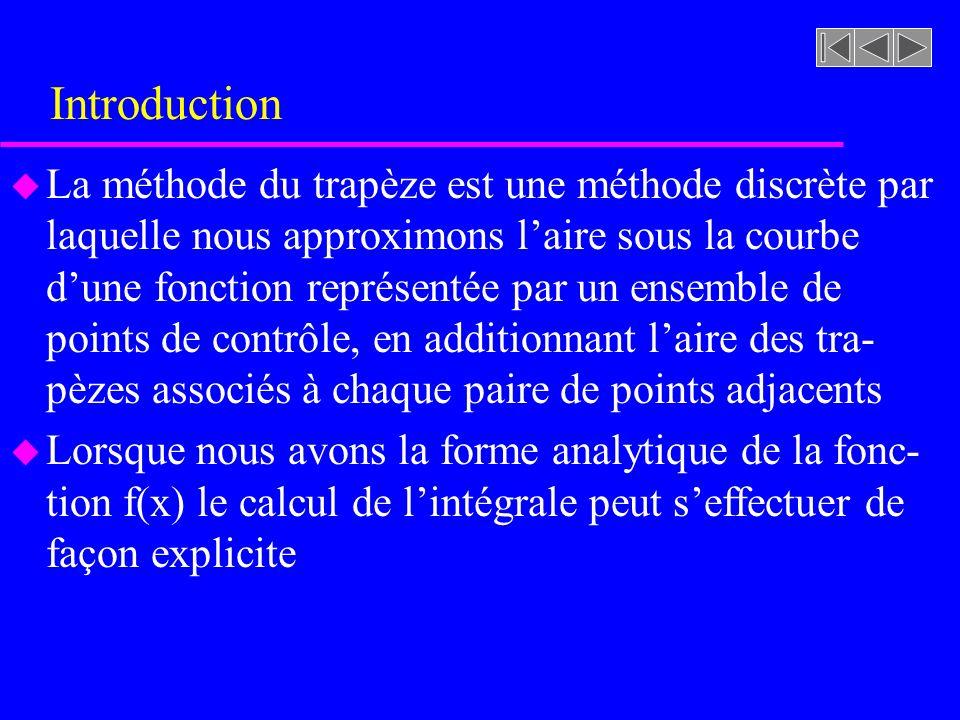 Introduction u La méthode du trapèze est une méthode discrète par laquelle nous approximons laire sous la courbe dune fonction représentée par un ense