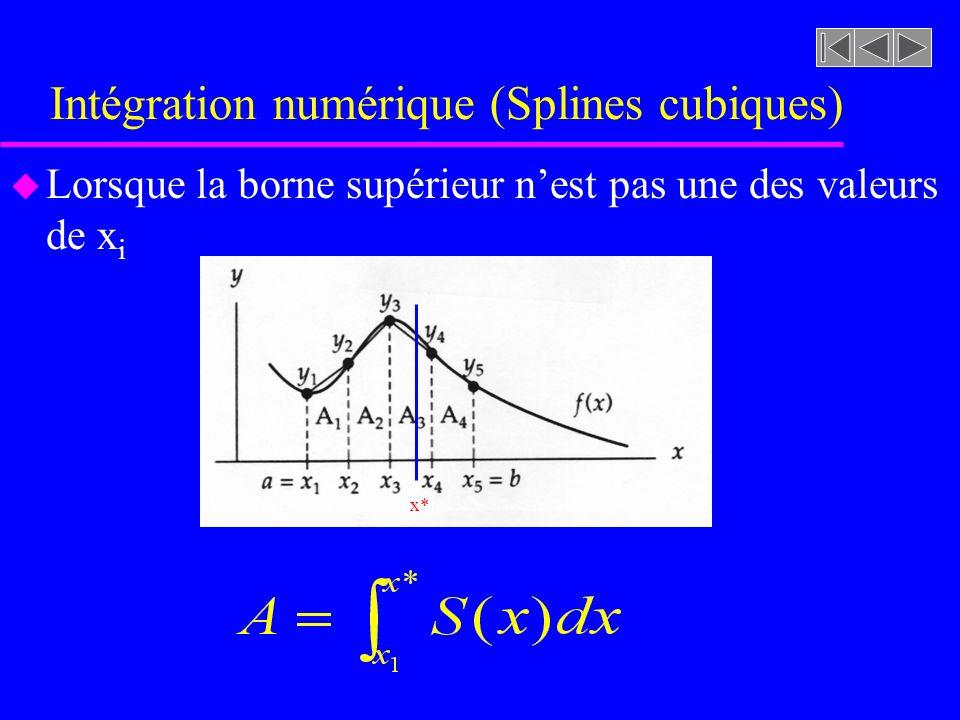 Intégration numérique (Splines cubiques) u Lorsque la borne supérieur nest pas une des valeurs de x i –Localiser lintervalle de x* (intervalle 3) –Calculer lintégrale suivante