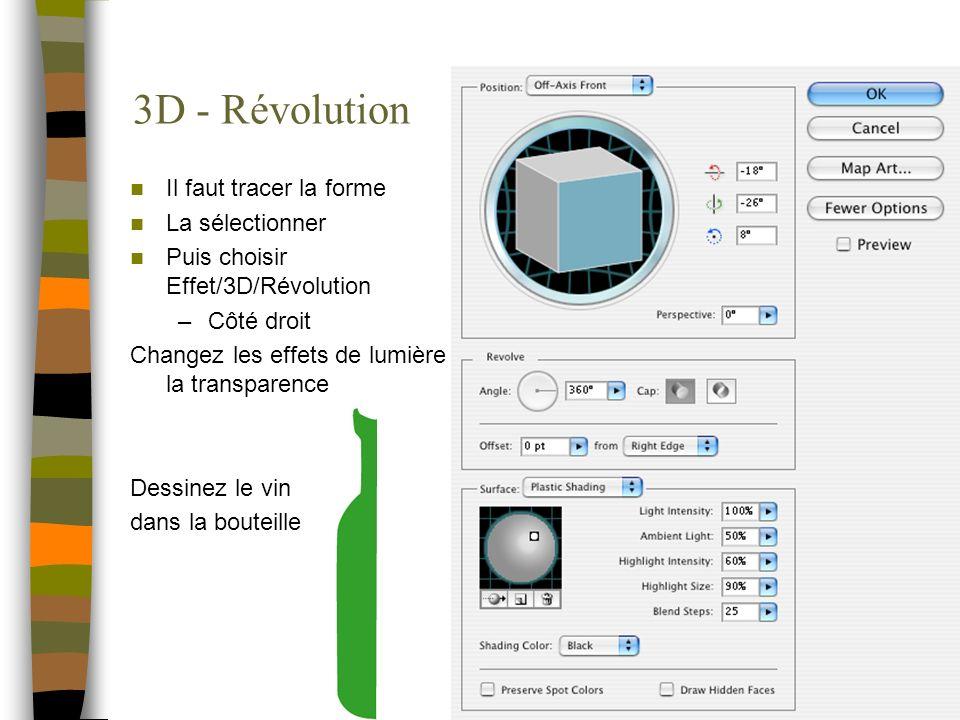 3D - Révolution Il faut tracer la forme La sélectionner Puis choisir Effet/3D/Révolution –Côté droit Changez les effets de lumière la transparence Des
