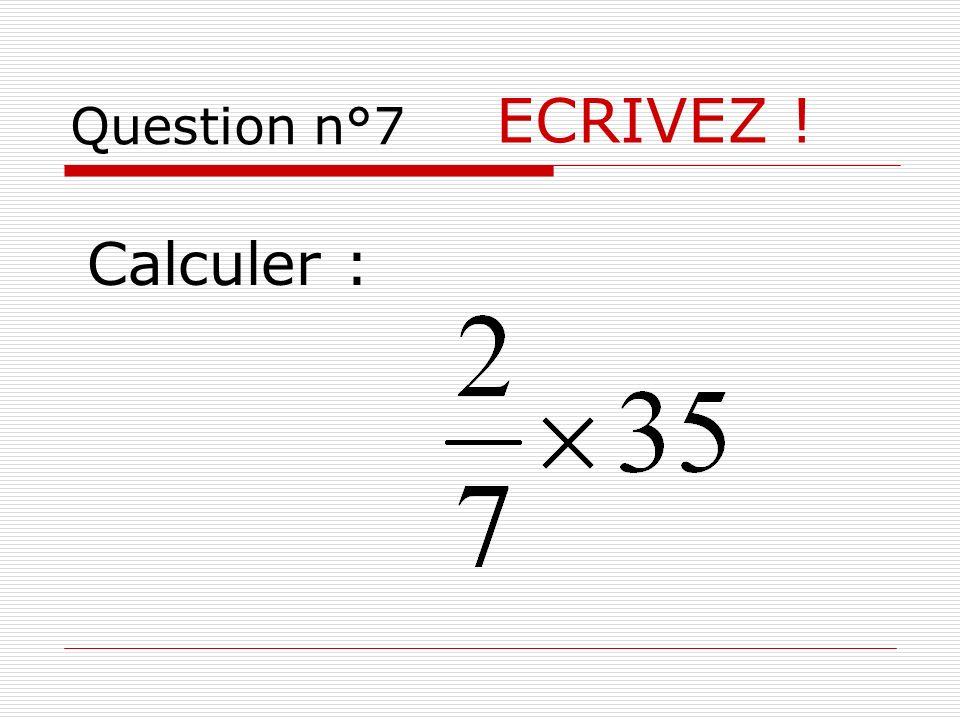 ECRIVEZ ! Calculer :