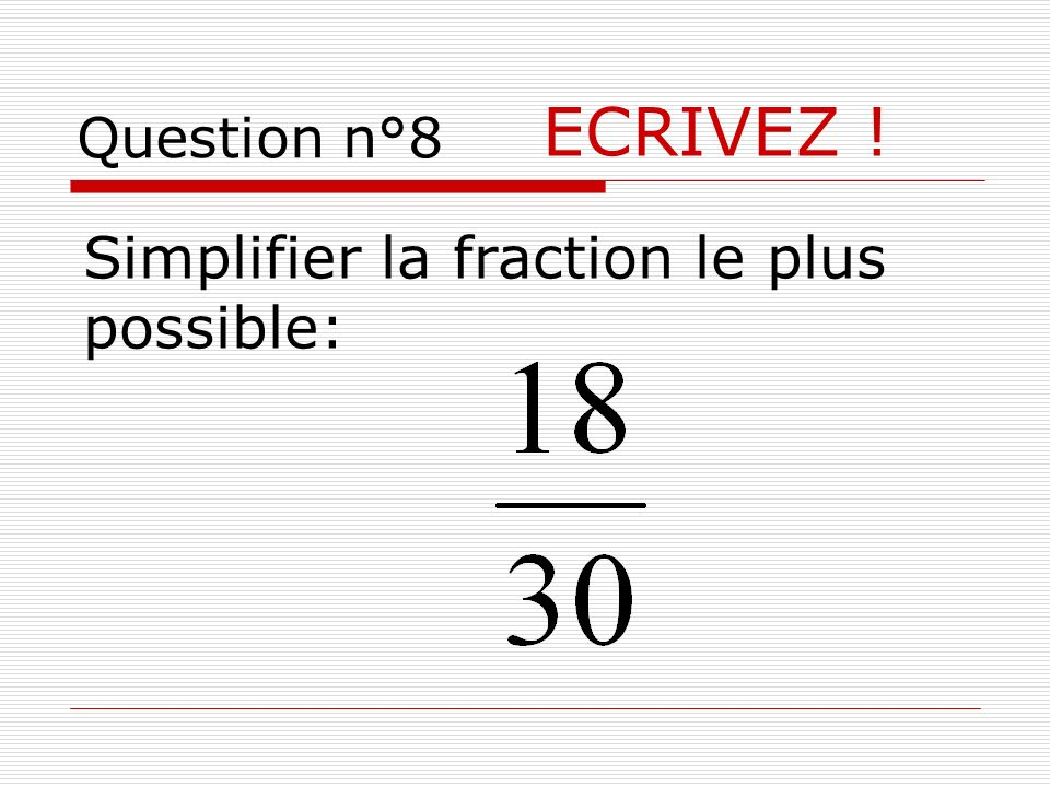 ECRIVEZ ! Simplifier la fraction le plus possible: