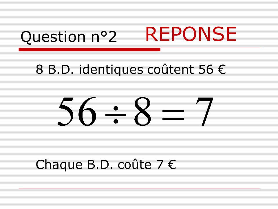 Question n°2 REPONSE Chaque B.D. coûte 7 8 B.D. identiques coûtent 56