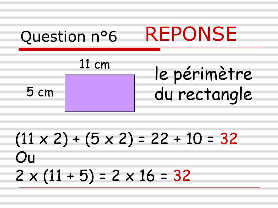 Question n°6 REPONSE 5 cm le périmètre du rectangle 11 cm (11 x 2) + (5 x 2) = 22 + 10 = 32 Ou 2 x (11 + 5) = 2 x 16 = 32