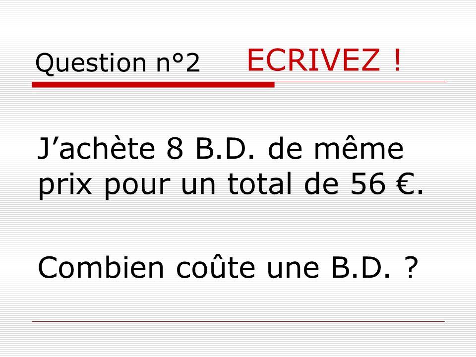 ECRIVEZ ! Jachète 8 B.D. de même prix pour un total de 56. Combien coûte une B.D. ?