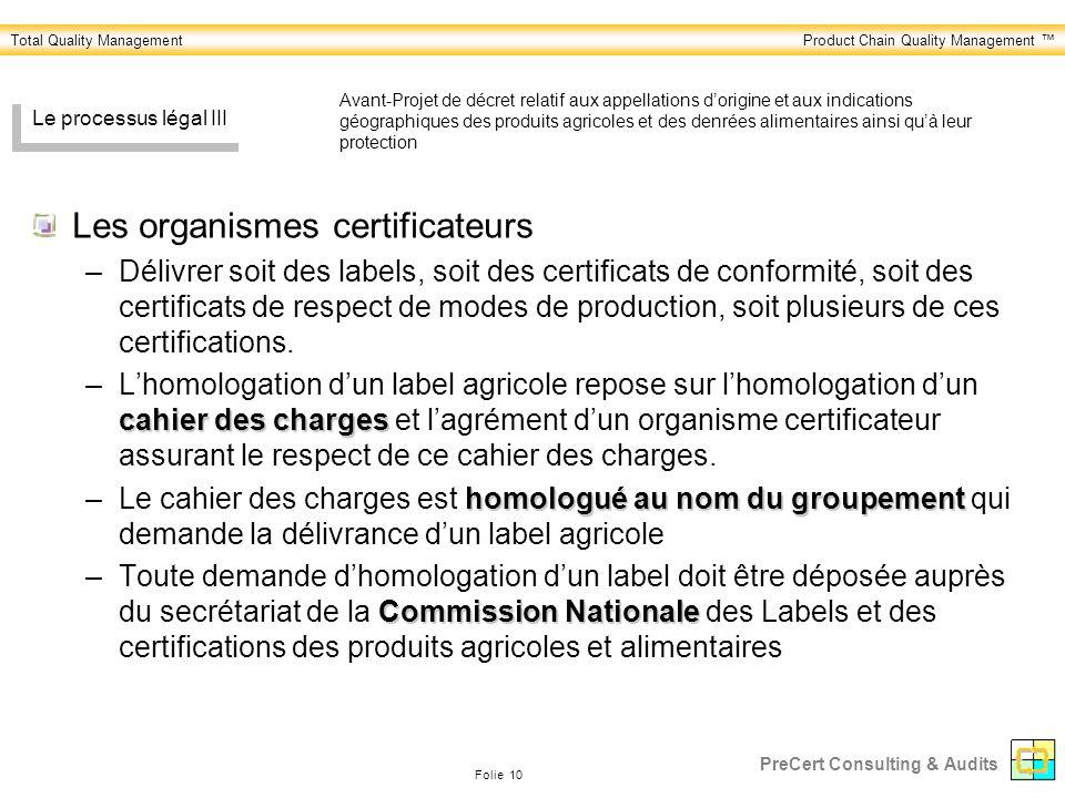 Total Quality ManagementProduct Chain Quality Management Folie 10 PreCert Consulting & Audits Le processus légal III Les organismes certificateurs –Délivrer soit des labels, soit des certificats de conformité, soit des certificats de respect de modes de production, soit plusieurs de ces certifications.