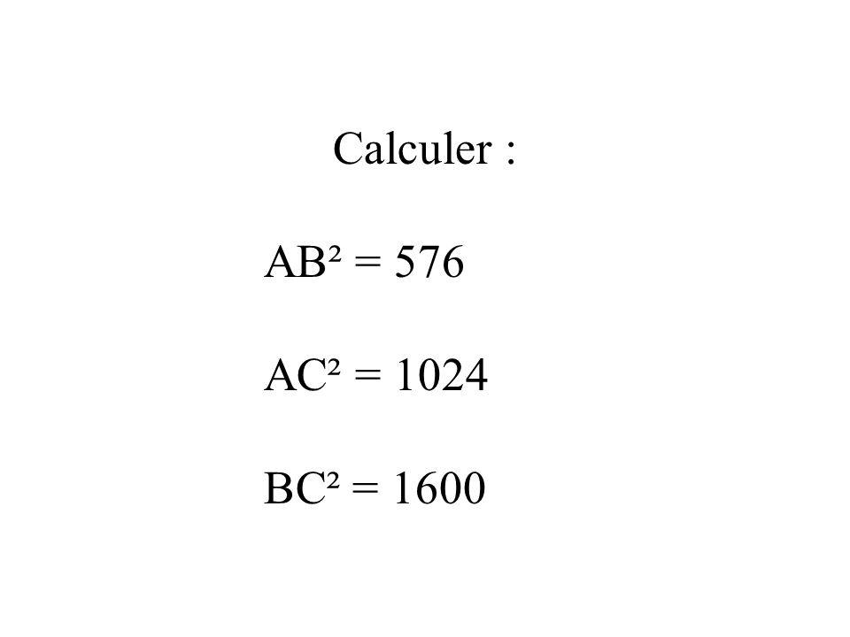Calculer : AB² = 576 AC² = 1024 BC² = 1600