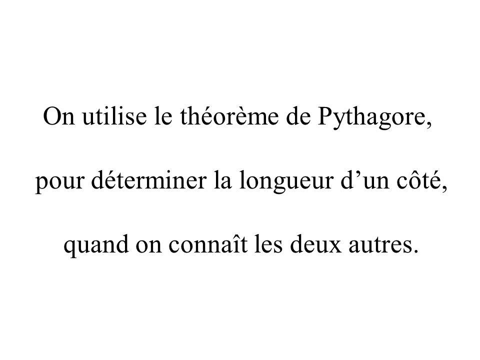 On utilise le théorème de Pythagore, pour déterminer la longueur dun côté, quand on connaît les deux autres.