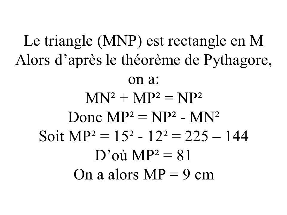 Le triangle (MNP) est rectangle en M Alors daprès le théorème de Pythagore, on a: MN² + MP² = NP² Donc MP² = NP² - MN² Soit MP² = 15² - 12² = 225 – 14