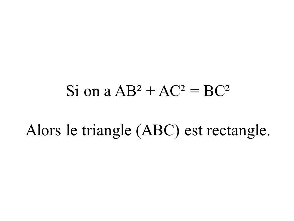 Si on a AB² + AC² = BC² Alors le triangle (ABC) est rectangle.
