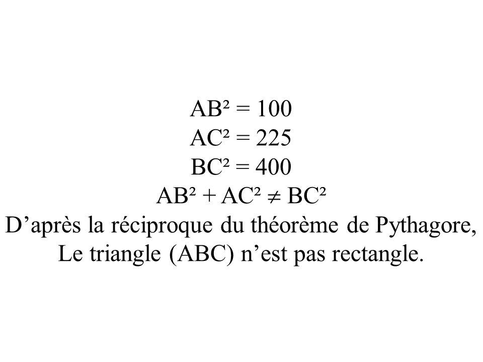 AB² = 100 AC² = 225 BC² = 400 AB² + AC² BC² Daprès la réciproque du théorème de Pythagore, Le triangle (ABC) nest pas rectangle.