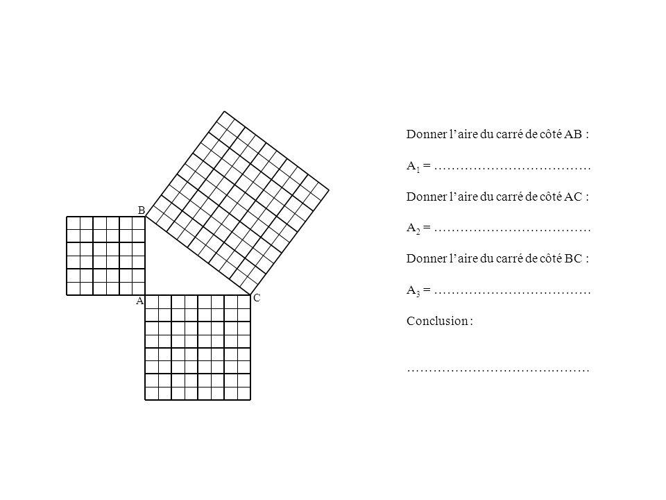 A B C Donner laire du carré de côté AB : A 1 = ……………………………… Donner laire du carré de côté AC : A 2 = ……………………………… Donner laire du carré de côté BC : A