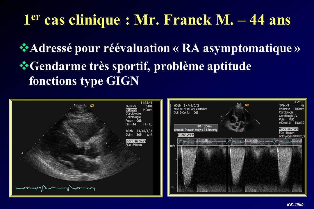 RR.2006 1 er cas clinique : Mr. Franck M. – 44 ans Adressé pour réévaluation « RA asymptomatique » Gendarme très sportif, problème aptitude fonctions