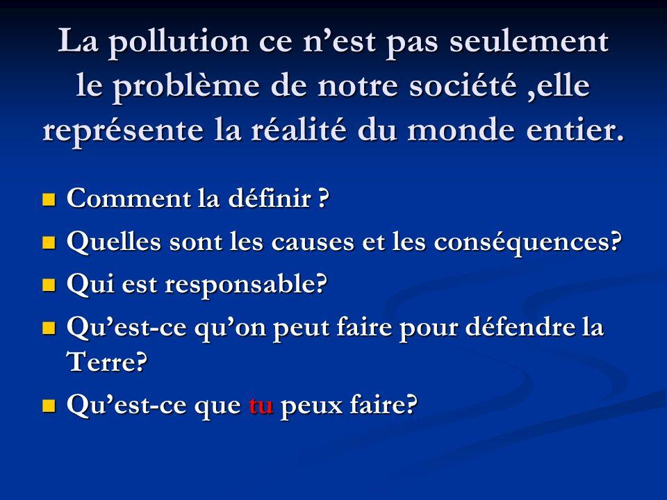 La pollution ce nest pas seulement le problème de notre société,elle représente la réalité du monde entier. Comment la définir ? Comment la définir ?