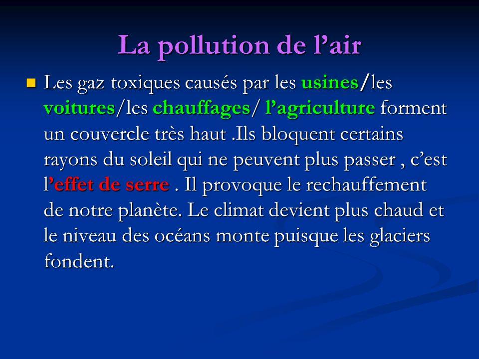 La pollution de lair Les gaz toxiques causés par les usines/les voitures/les chauffages/ lagriculture forment un couvercle très haut.Ils bloquent cert