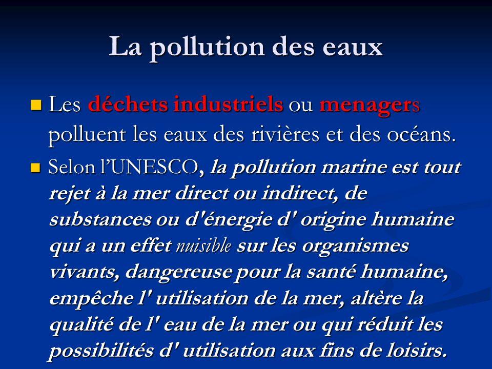 La pollution des eaux Les déchets industriels ou menagers polluent les eaux des rivières et des océans. Les déchets industriels ou menagers polluent l
