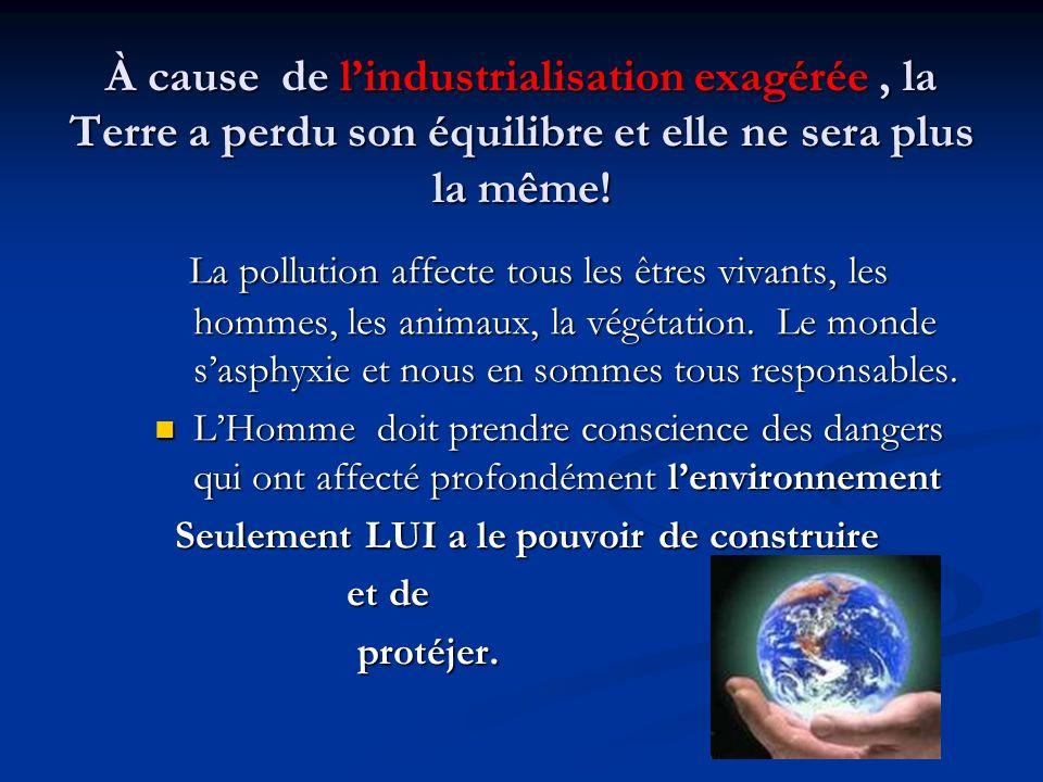 À cause de lindustrialisation exagérée, la Terre a perdu son équilibre et elle ne sera plus la même! La pollution affecte tous les êtres vivants, les