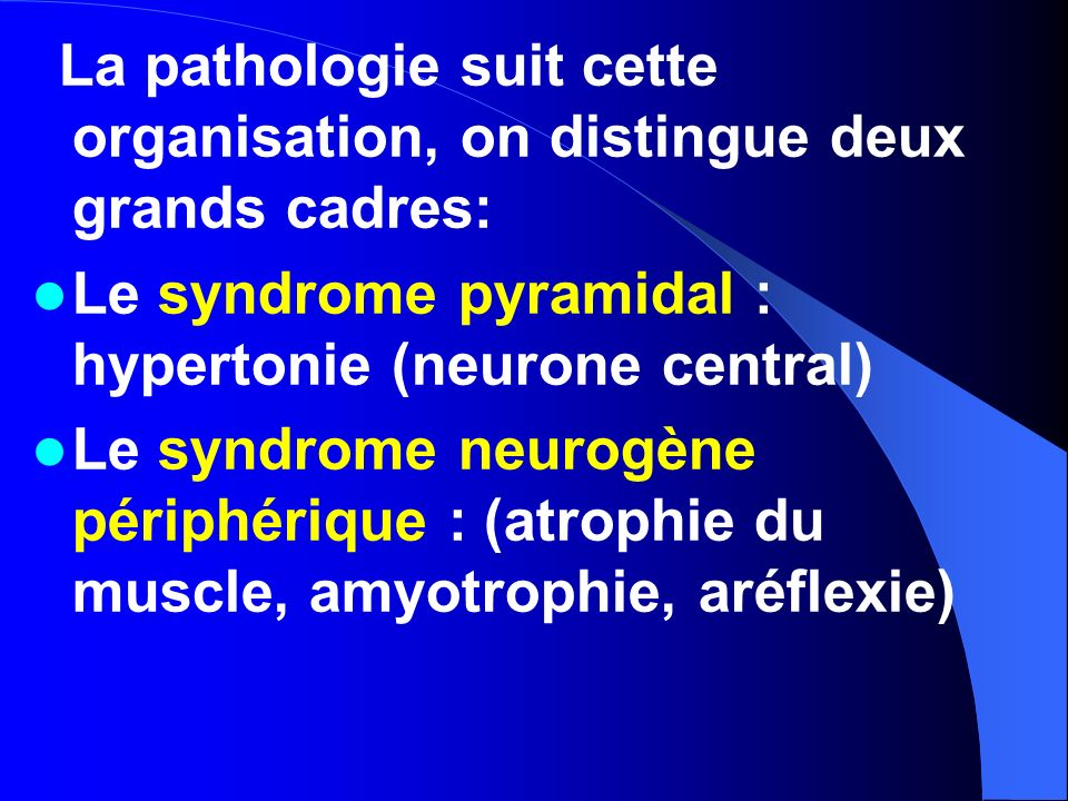 La pathologie suit cette organisation, on distingue deux grands cadres: Le syndrome pyramidal : hypertonie (neurone central) Le syndrome neurogène pér