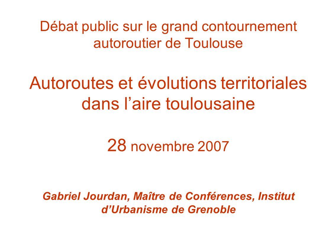 Débat public sur le grand contournement autoroutier de Toulouse Autoroutes et évolutions territoriales dans laire toulousaine 28 novembre 2007 Gabriel